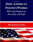 img - for How American Politics Works: Philosophy, Pragmatism, Personality and Profit New edition by Richard J. Gelm (2010) Paperback book / textbook / text book
