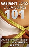 Weight Loss Cleansing 101 - A Simple System to Lose 30 Pounds in 30 Days