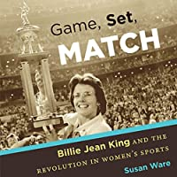 Game, Set, Match: Billie Jean King and the Revolution in Women's Sports (       UNABRIDGED) by Susan Ware Narrated by Donna Postel