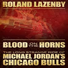 Blood on the Horns: The Long Strange Ride of Michael Jordan's Chicago Bulls Audiobook by Roland Lazenby Narrated by Brandon Massey