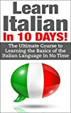 Italian: Learn Italian In 10 DAYS! - Effective Course to Learn the Basics of the Italian Language FAST (Learn Italian, Italian, Learn Italian language, Spanish, French, Italy,Communication Skills)
