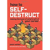 How to Self-Destruct: Making the Least of What's Left of Your Career ~ Jason Seiden