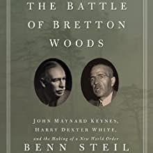 The Battle of Bretton Woods: John Maynard Keynes, Harry Dexter White, and the Making of a New World Order (       UNABRIDGED) by Benn Steil Narrated by Philip Rose