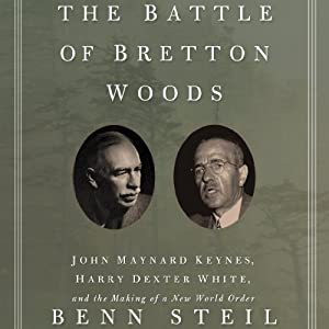 The Battle of Bretton Woods: John Maynard Keynes, Harry Dexter White, and the Making of a New World Order | [Benn Steil]