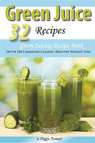Green Juice Recipes: Green Juicing Recipe Book Ideal for Detox Diet, Alkaline Cleanse or Healthy Weight Loss by Peggy Annear