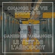 Cahier de vacances : Le test de l'aéroport (Change ma vie 18) Magazine Audio Auteur(s) : Clotilde Dusoulier Narrateur(s) : Clotilde Dusoulier