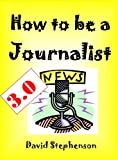img - for How to be a Journalist 3.0: How to Interview, Reporting Skills, Covering News Conferences book / textbook / text book