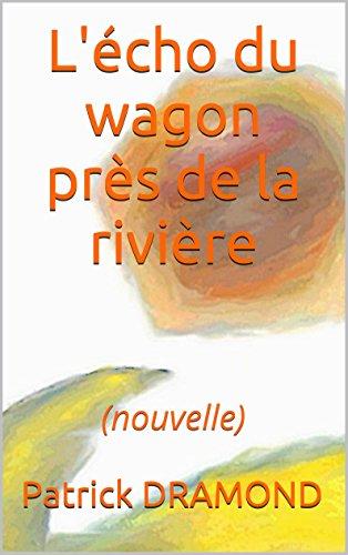 Patrick DRAMOND - L'écho du wagon près de la rivière: (nouvelle) (La fuite) (French Edition)