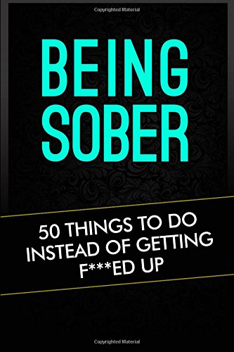 Being Sober: 50 Things To Do Instead Of Getting F***ed Up (things to do, bored, sober, alcoholism, drug addiction, addiction) (Volume 1) by CreateSpace Independent Publishing Platform