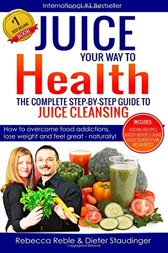 Juice Your Way To Health - The Complete Step-By-Step Guide to Juice Cleansing: How to overcome food addictions, lose weight and feel great - naturally! Includes Juicing recipes, Juicer Buyer's Guide by Dieter Staudinger RIHR, Rebecca Reble P.Mgr.