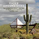 img - for Under Arizona Skies: The Apprentice Desert Shelters at Frank Lloyd Wright's Taliesin West book / textbook / text book