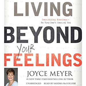 Living Beyond Your Feelings: Controlling Emotions So They Don't Control You | [Joyce Meyer]