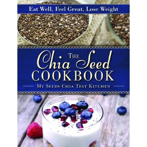 Chia Seed Cookbook: Eat Well, Feel Great, Lose Weight: MySeeds Chia ...
