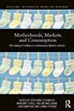 img - for Motherhoods, Markets and Consumption: The Making of Mothers in Contemporary Western Cultures (Routledge Interpretive Marketing Research) book / textbook / text book