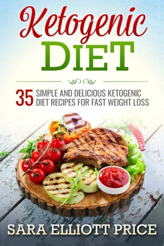 Ketogenic Diet: 35 Simple and Delicious Ketogenic Diet Recipes for Fast Weight Loss by Sara Elliott Price