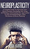 Neuroplasticity: A Complete Guide To Improving Your Brain Function, Developing New Ways Of Thinking, And Creating New Approaches To Life And Relationships, … Self Development, Brain Training, Memory)