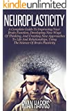 Neuroplasticity: A Complete Guide To Improving Your Brain Function, Developing New Ways Of Thinking, And Creating New Approaches To Life And Relationships, ... Brain Training, Memory) (English Edition)