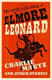 Charlie Martz and Other Stories: The Unpublished Stories of Elmore Leonard
