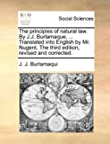 img - for The principles of natural law. By J.J. Burlamaque, ... Translated into English by Mr. Nugent. The third edition, revised and corrected. book / textbook / text book