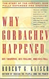 Why Gorbachev Happened: His Triumphs, His Failure and His Fall