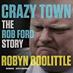 Crazy Town: The Rob Ford Story | Robyn Doolittle