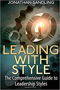 Leading With Style: The Comprehensive Guide To Leadership Styles