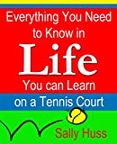 Tennis: EVERYTHING YOU NEED TO KNOW IN LIFE YOU CAN LEARN ON A TENNIS COURT (Life Skills, Sportsmanship, Character Development through Sports, Success, Attitude, and More)