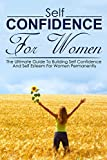 Self Confidence For Women: The Ultimate Guide To Building Self Confidence And Self Esteem For Women Permanently (Self Confidence For Women, Self Esteem ... Gain Confidence, How To Build Confidence)