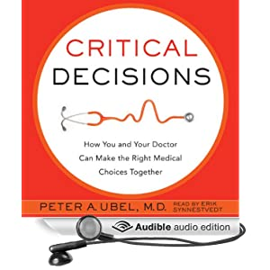 Critical Decisions - How You and Your Doctor Can Make the Right Medical Choices Together - Peter A Ubel
