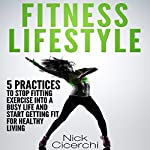 Fitness Lifestyle: 5 Practices to Stop Fitting Exercise into a Busy Life and Start Getting Fit for Healthy Living | Nick Cicerchi