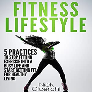 Fitness Lifestyle: 5 Practices to Stop Fitting Exercise into a Busy Life and Start Getting Fit for Healthy Living Hörbuch