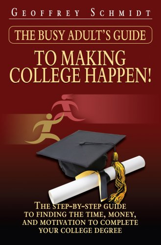 The Busy Adult's Guide to Making College Happen!: The Step-by-Step Guide to Finding the Time, Money and Motivation to Complete Your College Degree