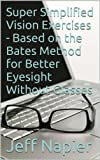 Super Simplified Vision Exercises - Based on the Bates Method for Better Eyesight Without Glasses