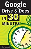 Google Drive And Docs In 30 Minutes: The unofficial guide to Googles free online office and storage suite