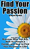 Find Your Passion: Simple Steps to Discover Who You Are, How to Choose a Career, and How to Find Your Purpose in Life!