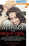 Attract The Right Girl: How To Attract A High-Quality Woman, Make Her Chase You, And Get A Great Girlfriend