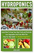 Hydroponics For Beginners: Learn How To Grow Your Own Fresh and Pesticide Less Vegetables And Fruits With This Step-by-Step Guide For Absolute Beginners!: ... Aquaponics, Indoor Gardening Book 1)