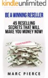 Be A Winning Reseller: 45 Reselling Secrets That Will Make You Money Now! (Reselling on Amazon, EBay, Etsy, Craigslist and More)