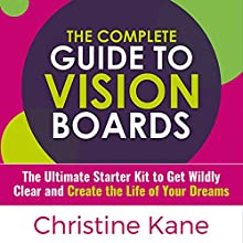 The Complete Guide to Vision Boards: The Ultimate Starter Kit to Get Wildly Clear and Create the Life of Your Dreams Audiobook by Christine Kane Narrated by Christine Kane