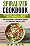 SPIRALIZER COOKBOOK TURN FRUITS AND VEGETABLES INTO BEAUTIFUL AND HEALTHY COOKING MASTERPIECE MORE THAN 40 LOW CARB GLUTEN FREE RECIPES FROM APPLE TO ZUCCHINI PASTA FOR EVERY TIPE OF EATERS