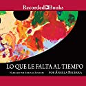 Lo Que Le Falta Al Tiempo Audiobook by Angela Becerra Narrated by Adriana Sananes