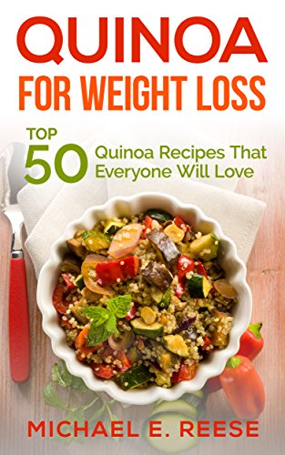 Quinoa for Weight Loss: Top 50 Quinoa Recipes That Everyone Will Love