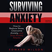 Surviving Anxiety: How to Reduce Stress, Overcome Anxiety, and Stop Anxiety Attacks Audiobook by Edward Wilson Narrated by Patrick Conn