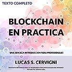 El Blockchain en la Práctica [Blockchain in Practice]: Una introducción simple para profesionales [A Simple Introduction for Professionals]   Lucas Sergio Cervigni