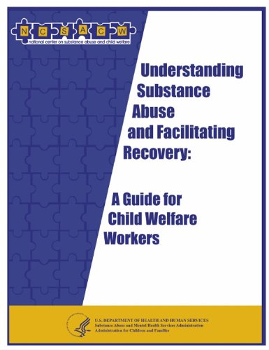 Understanding Substance Abuse and Facilitating Recovery: A Guide for Child Welfare Workers