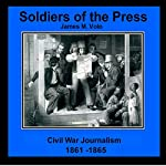 Soldiers of the Press - Civil War Journalism, 1861-1865: Traditional American History Series, Book 7 | James M. Volo