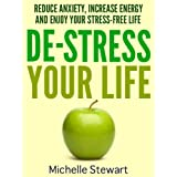 De-Stress Your Life: Reduce Anxiety, Increase Energy, and Enjoy Your Stress-Free Life ~ Michelle Stewart