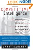 Competitive Intelligence : How to Gather, Analyze, and Use Information to Move Your Business to the Top