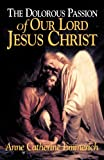 The Dolorous Passion of Our Lord Jesus Christ (0895552108) by Emmerich, Anne C.