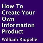 How to Create Your Own Information Product | William Riopelle